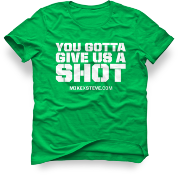 MikexSteve Green You Gotta Give Us A Shot T-Shirt