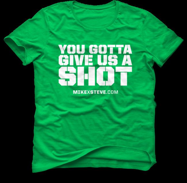 MikexSteve Green You Gotta Give Us A Shot T-Shirt
